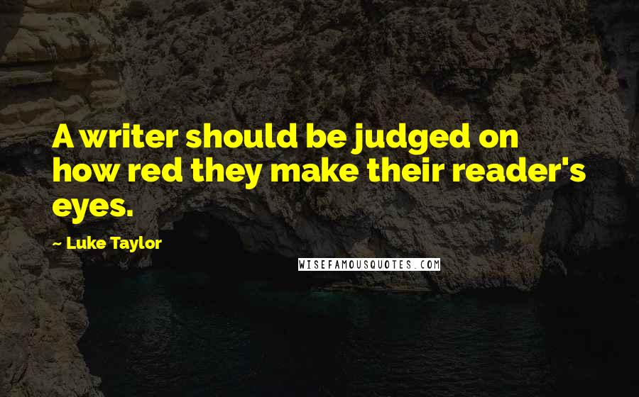 Luke Taylor quotes: A writer should be judged on how red they make their reader's eyes.