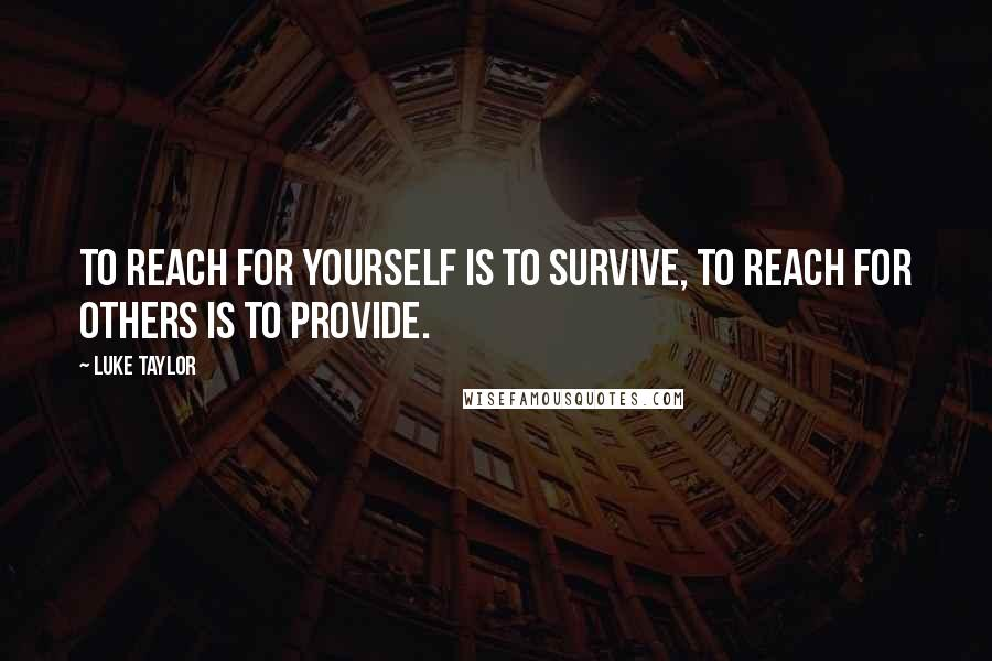 Luke Taylor quotes: To reach for yourself is to survive, to reach for others is to provide.