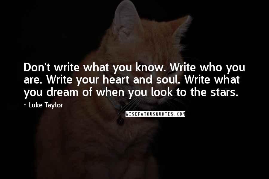 Luke Taylor quotes: Don't write what you know. Write who you are. Write your heart and soul. Write what you dream of when you look to the stars.