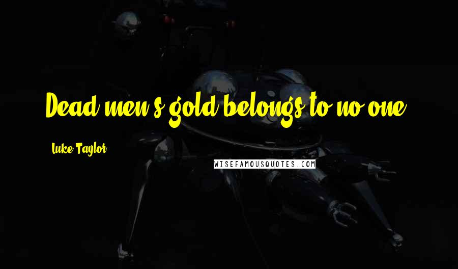 Luke Taylor quotes: Dead men's gold belongs to no one.
