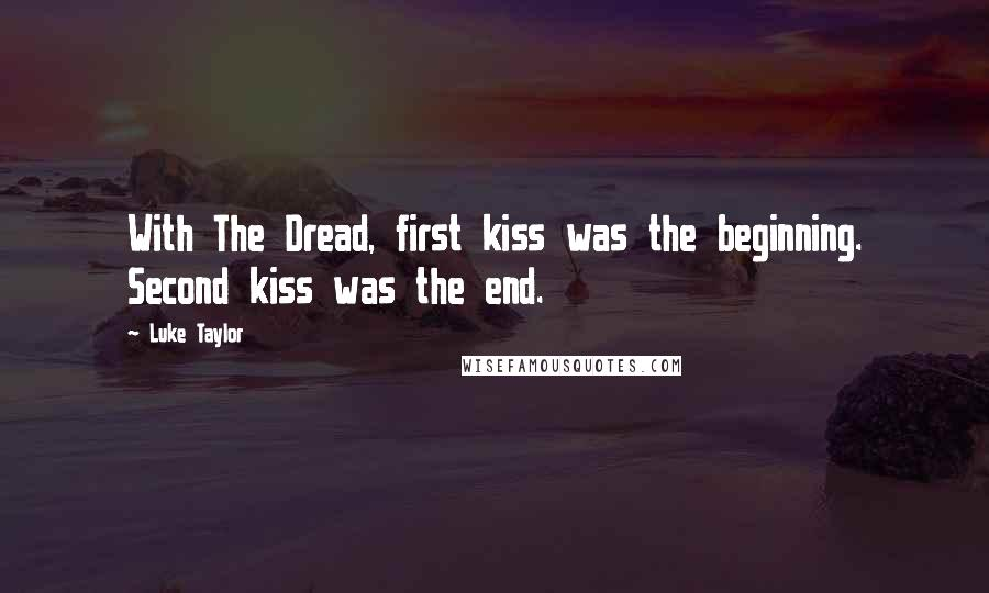 Luke Taylor quotes: With The Dread, first kiss was the beginning. Second kiss was the end.
