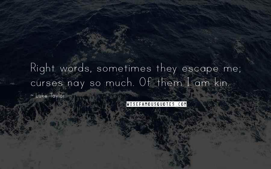 Luke Taylor quotes: Right words, sometimes they escape me; curses nay so much. Of them I am kin.