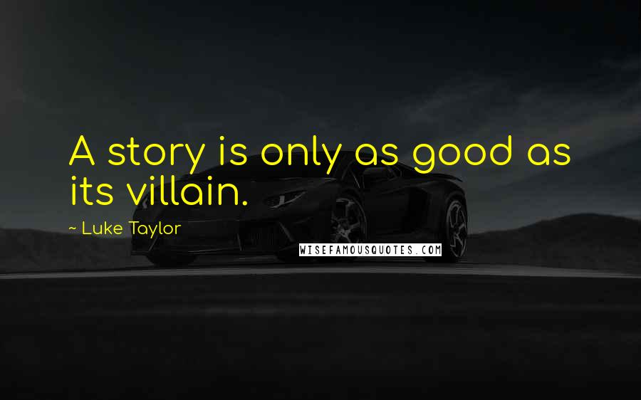 Luke Taylor quotes: A story is only as good as its villain.