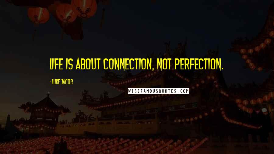 Luke Taylor quotes: Life is about connection, not perfection.