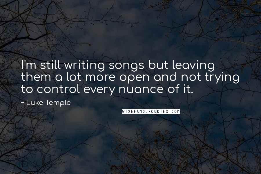 Luke Temple quotes: I'm still writing songs but leaving them a lot more open and not trying to control every nuance of it.