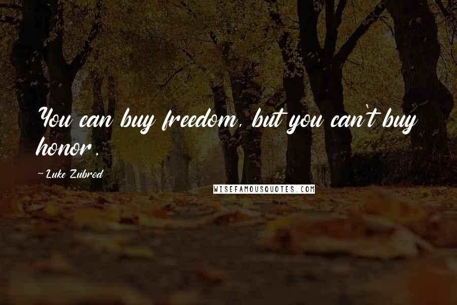 Luke Zubrod quotes: You can buy freedom, but you can't buy honor.