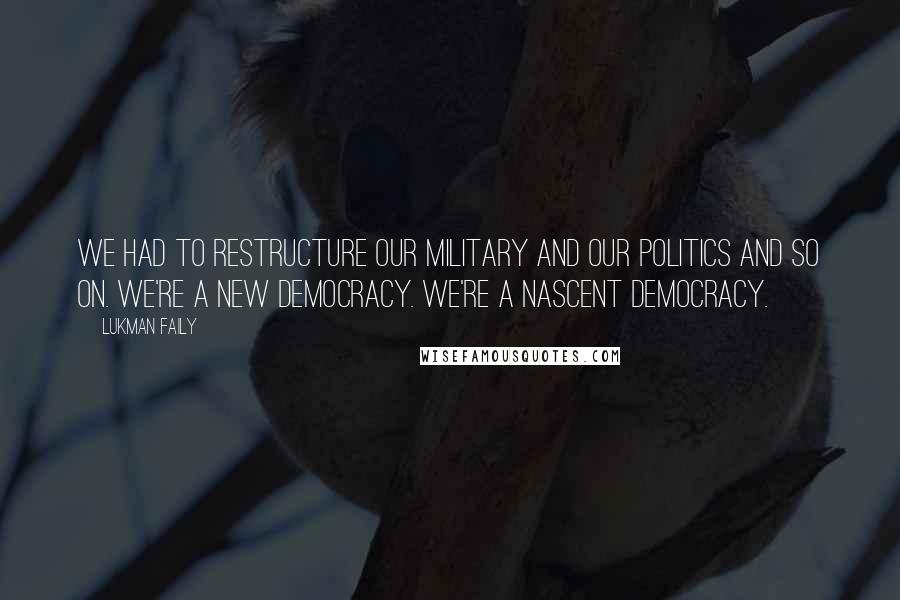 Lukman Faily quotes: We had to restructure our military and our politics and so on. We're a new democracy. We're a nascent democracy.