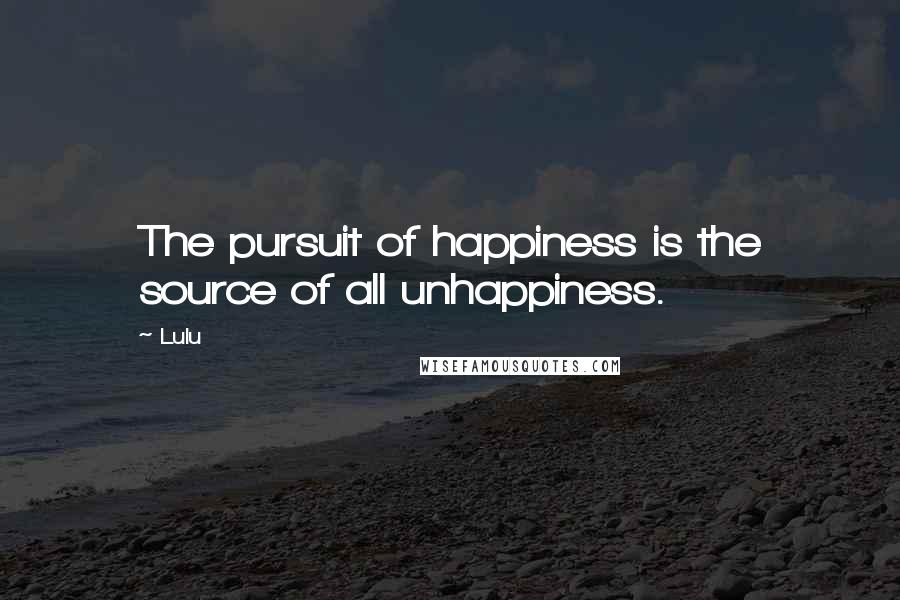 Lulu quotes: The pursuit of happiness is the source of all unhappiness.
