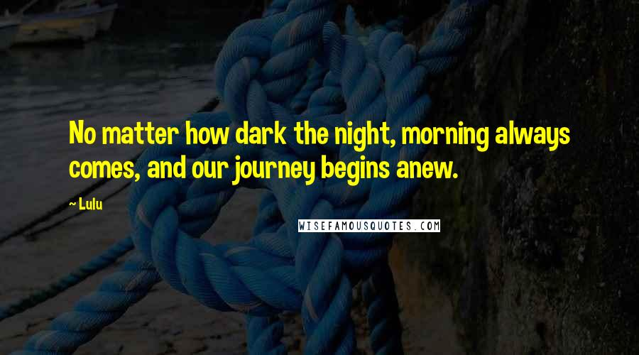 Lulu quotes: No matter how dark the night, morning always comes, and our journey begins anew.