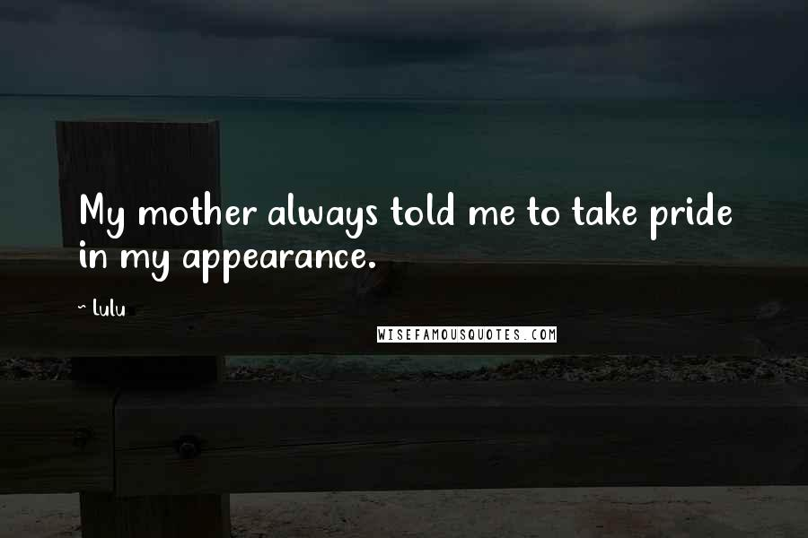 Lulu quotes: My mother always told me to take pride in my appearance.