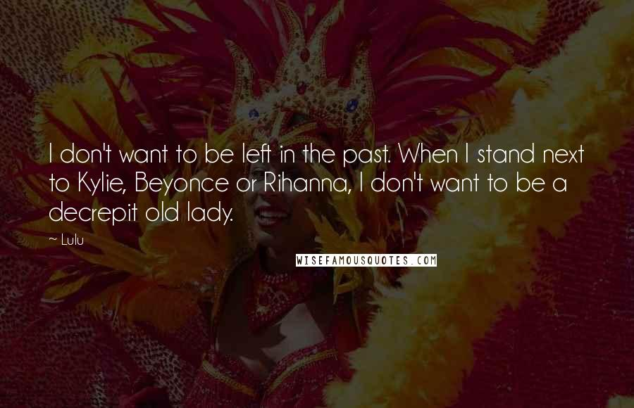 Lulu quotes: I don't want to be left in the past. When I stand next to Kylie, Beyonce or Rihanna, I don't want to be a decrepit old lady.