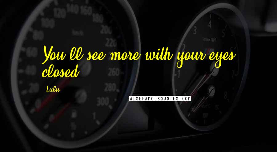 Lulu quotes: You'll see more with your eyes closed.