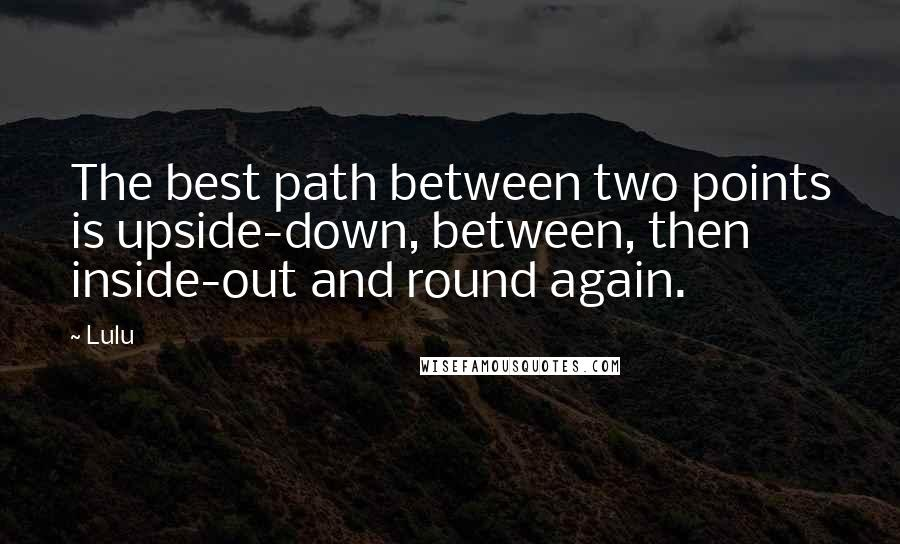 Lulu quotes: The best path between two points is upside-down, between, then inside-out and round again.