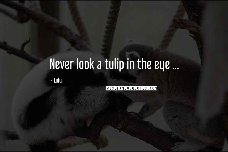 Lulu quotes: Never look a tulip in the eye ...