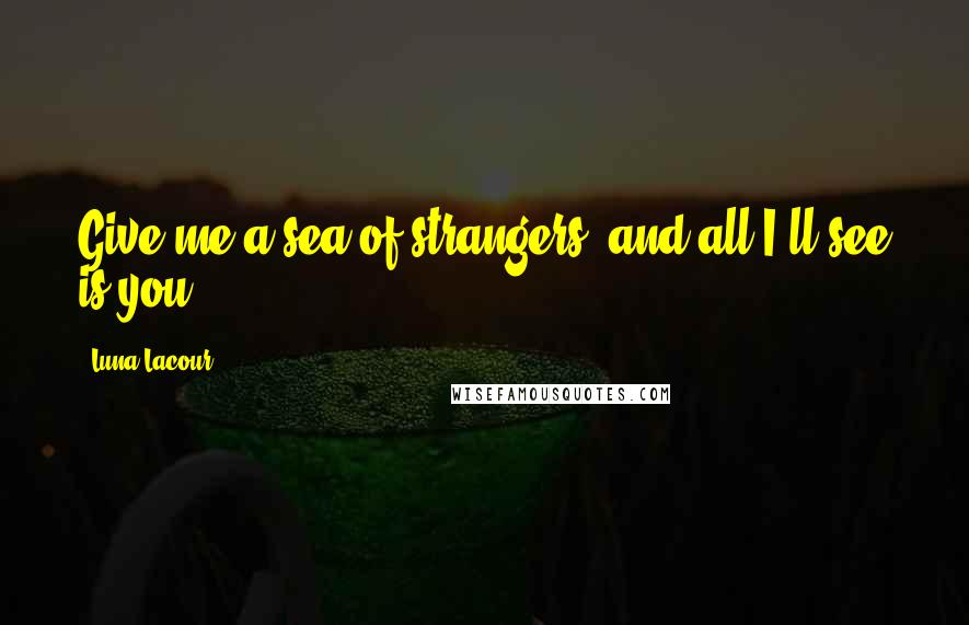 Luna Lacour quotes: Give me a sea of strangers, and all I'll see is you.