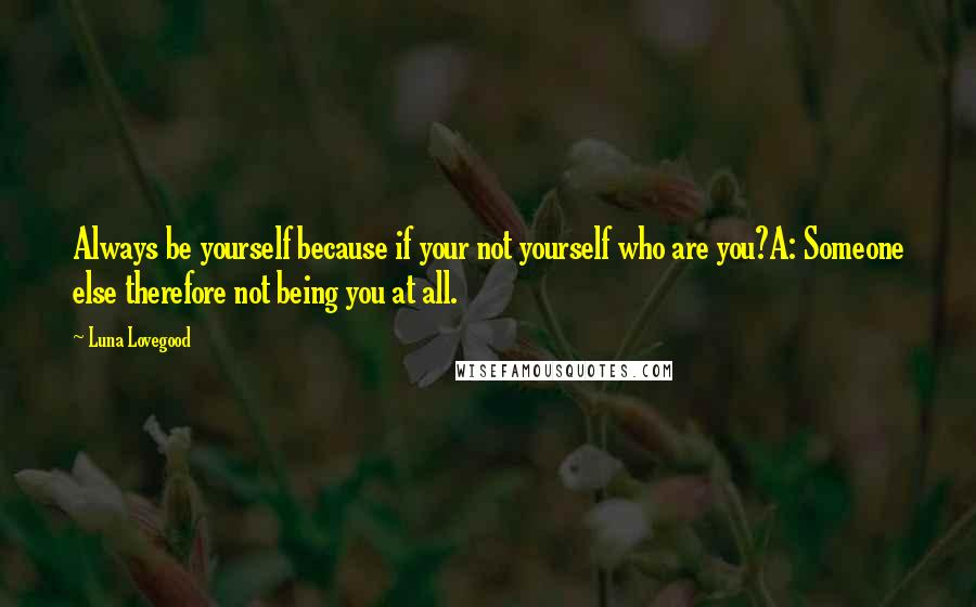 Luna Lovegood quotes: Always be yourself because if your not yourself who are you?A: Someone else therefore not being you at all.