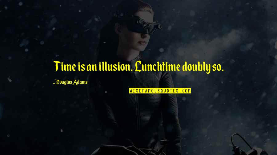 Lunchtime Humor Quotes By Douglas Adams: Time is an illusion. Lunchtime doubly so.