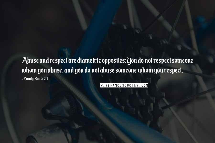 Lundy Bancroft quotes: Abuse and respect are diametric opposites: You do not respect someone whom you abuse, and you do not abuse someone whom you respect.