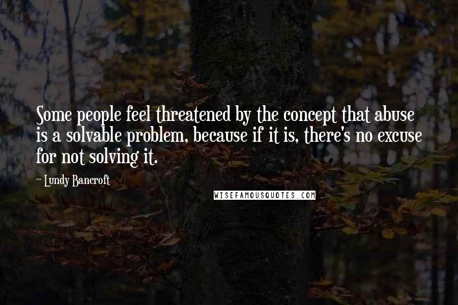 Lundy Bancroft quotes: Some people feel threatened by the concept that abuse is a solvable problem, because if it is, there's no excuse for not solving it.