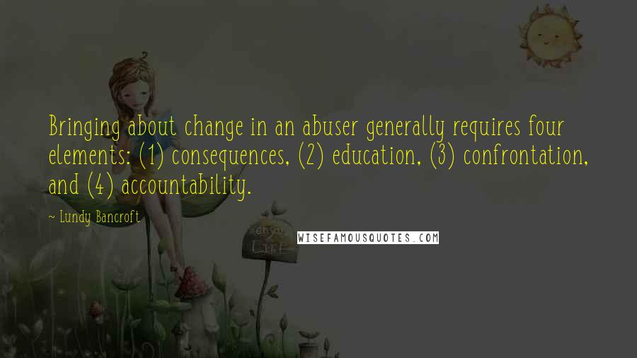 Lundy Bancroft quotes: Bringing about change in an abuser generally requires four elements: (1) consequences, (2) education, (3) confrontation, and (4) accountability.