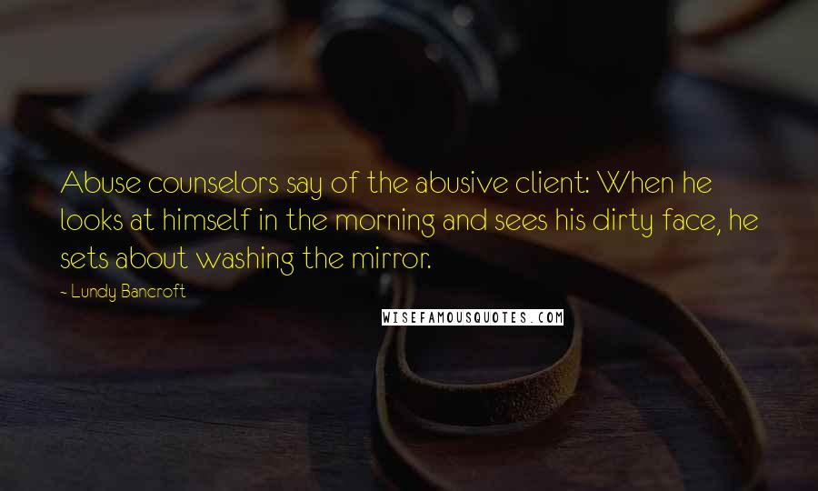 Lundy Bancroft quotes: Abuse counselors say of the abusive client: When he looks at himself in the morning and sees his dirty face, he sets about washing the mirror.