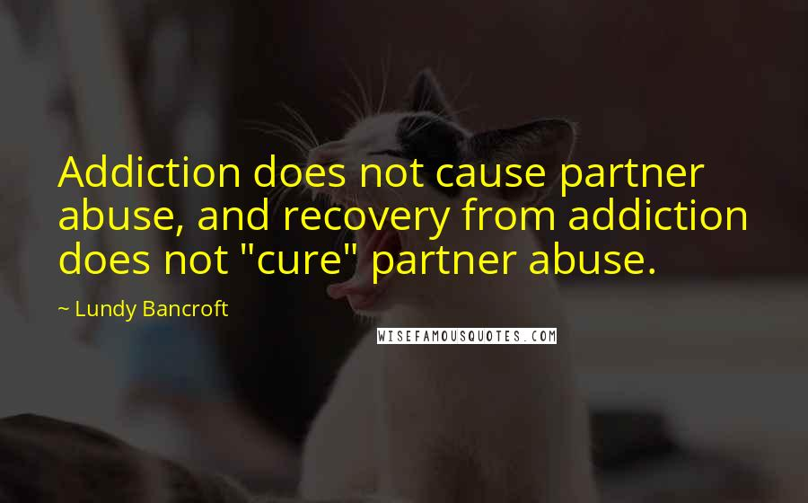 "Lundy Bancroft quotes: Addiction does not cause partner abuse, and recovery from addiction does not ""cure"" partner abuse."