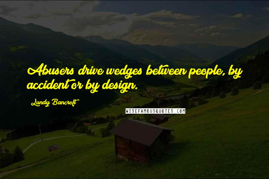 Lundy Bancroft quotes: Abusers drive wedges between people, by accident or by design.