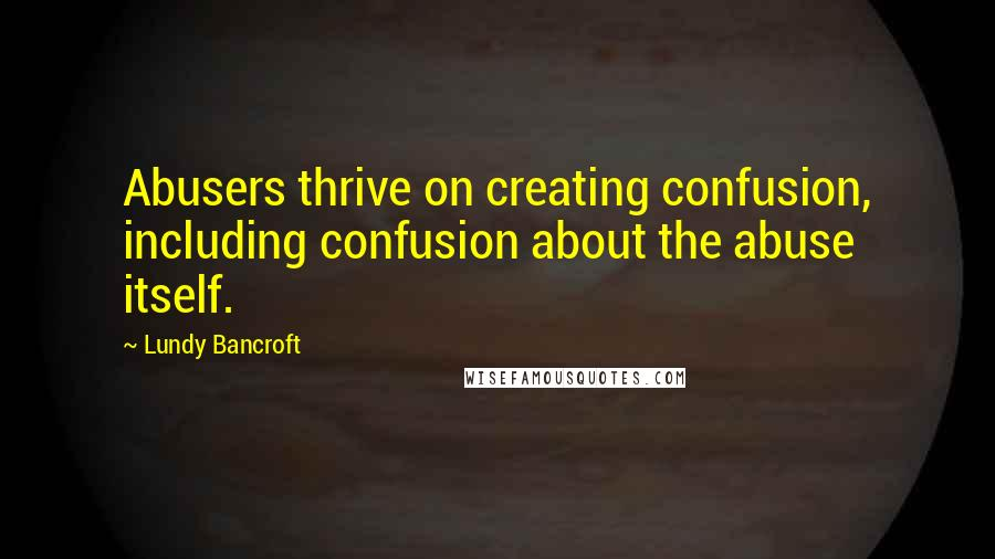 Lundy Bancroft quotes: Abusers thrive on creating confusion, including confusion about the abuse itself.