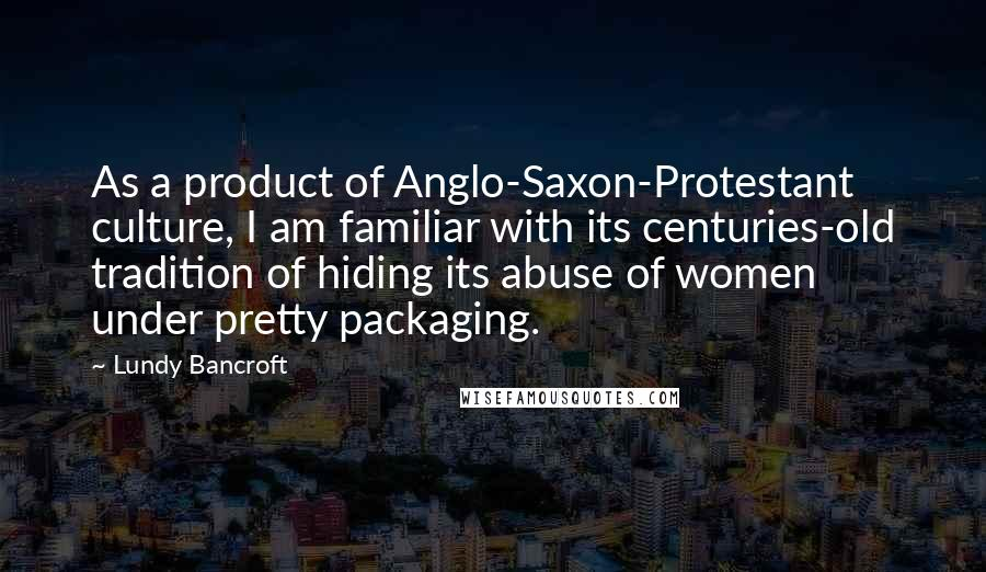 Lundy Bancroft quotes: As a product of Anglo-Saxon-Protestant culture, I am familiar with its centuries-old tradition of hiding its abuse of women under pretty packaging.