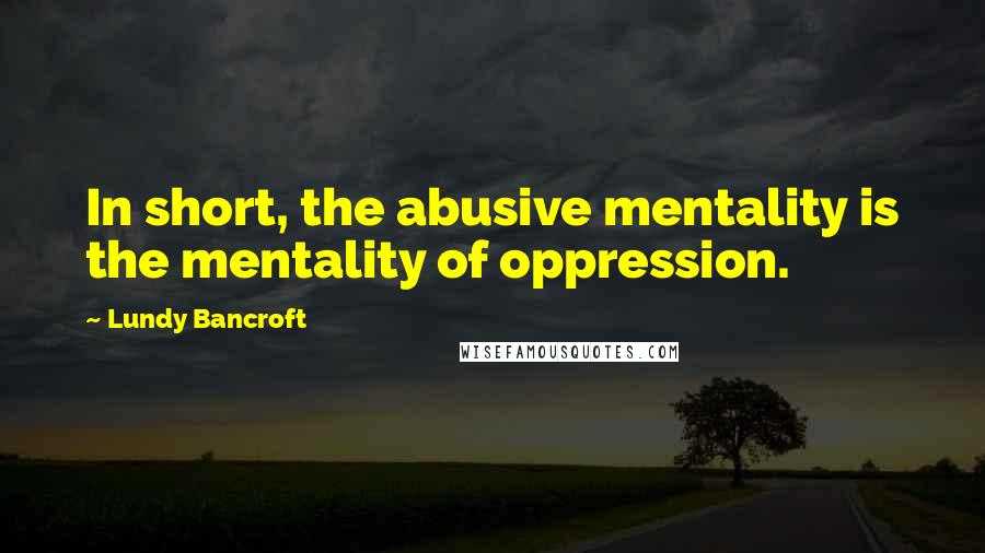 Lundy Bancroft quotes: In short, the abusive mentality is the mentality of oppression.