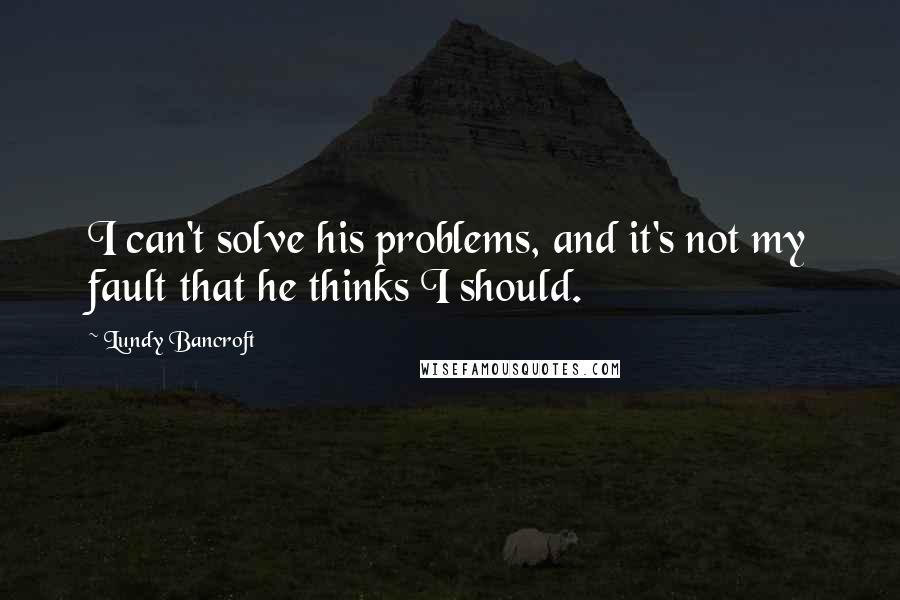Lundy Bancroft quotes: I can't solve his problems, and it's not my fault that he thinks I should.