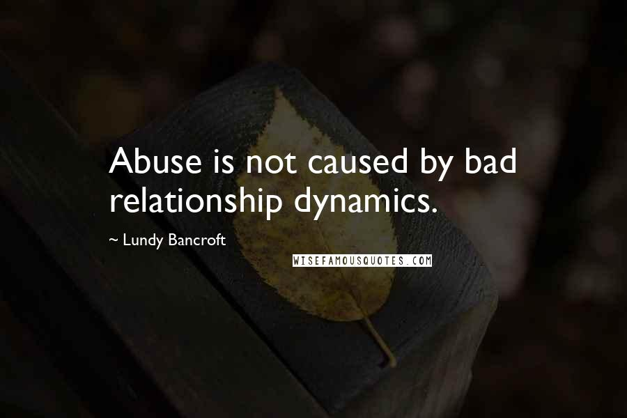 Lundy Bancroft quotes: Abuse is not caused by bad relationship dynamics.