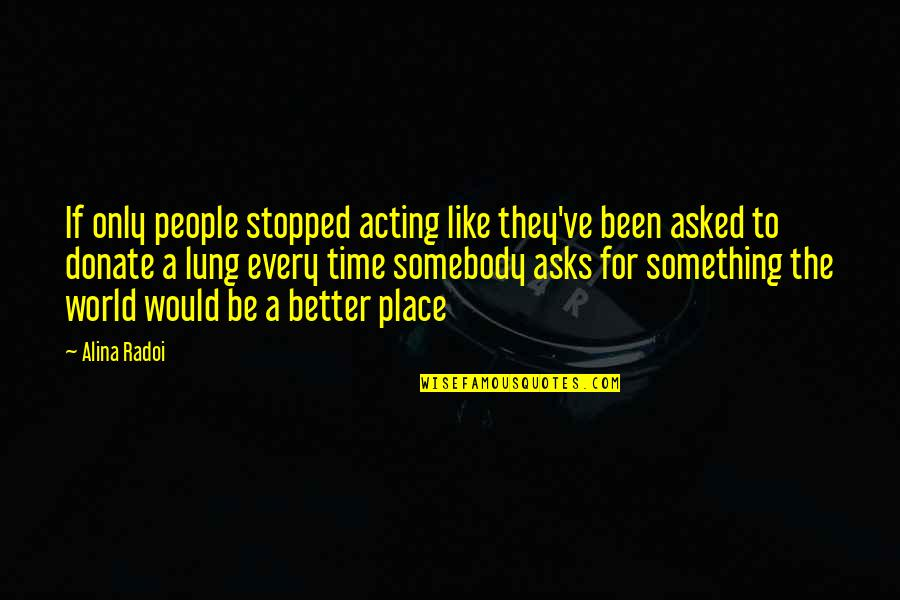 Lung Quotes By Alina Radoi: If only people stopped acting like they've been