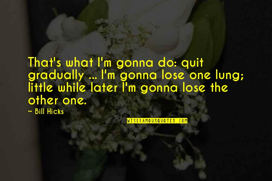 Lung Quotes By Bill Hicks: That's what I'm gonna do: quit gradually ...