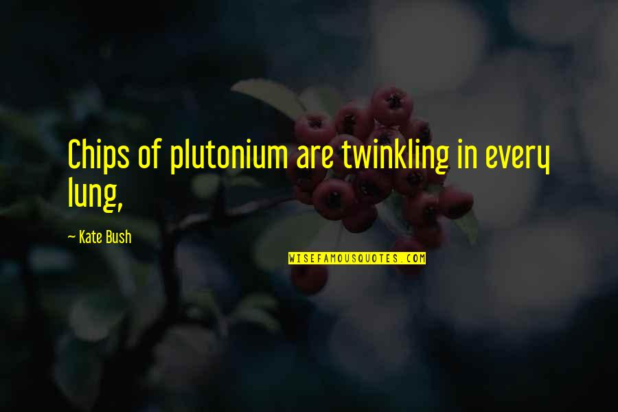 Lung Quotes By Kate Bush: Chips of plutonium are twinkling in every lung,