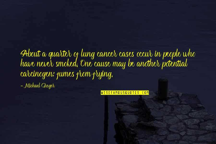 Lung Quotes By Michael Greger: About a quarter of lung cancer cases occur