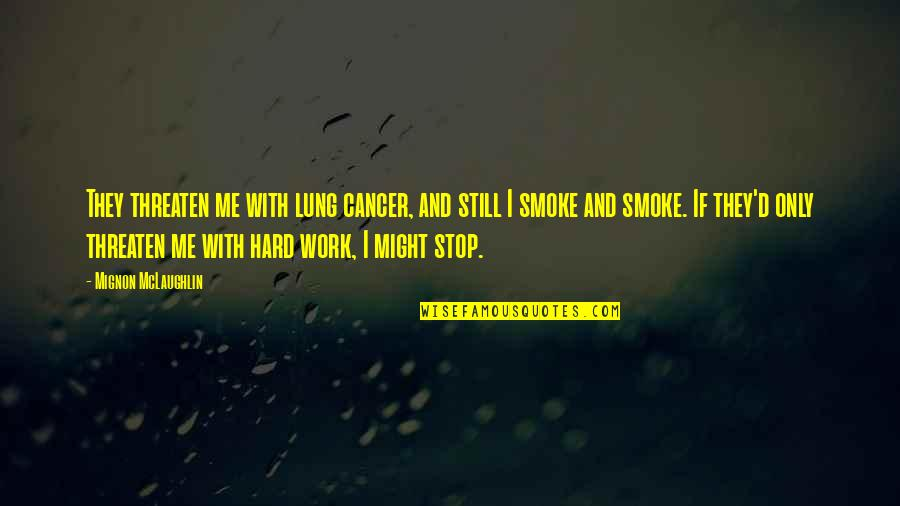 Lung Quotes By Mignon McLaughlin: They threaten me with lung cancer, and still