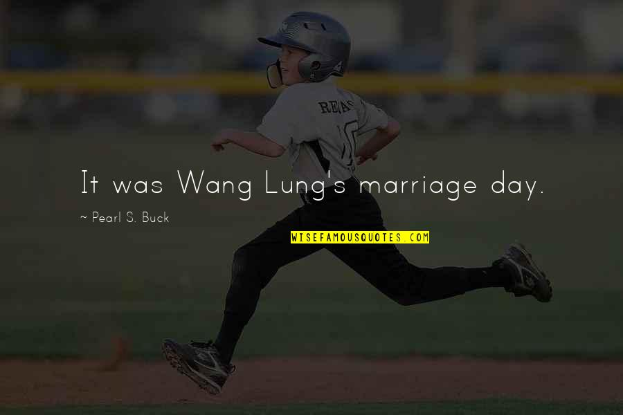 Lung Quotes By Pearl S. Buck: It was Wang Lung's marriage day.