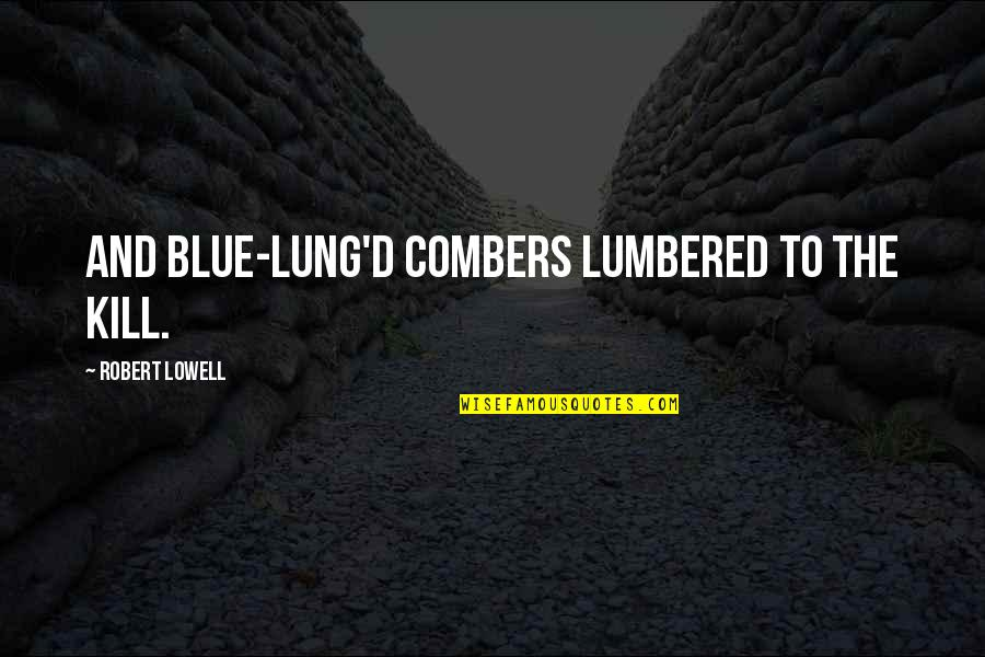 Lung Quotes By Robert Lowell: And blue-lung'd combers lumbered to the kill.