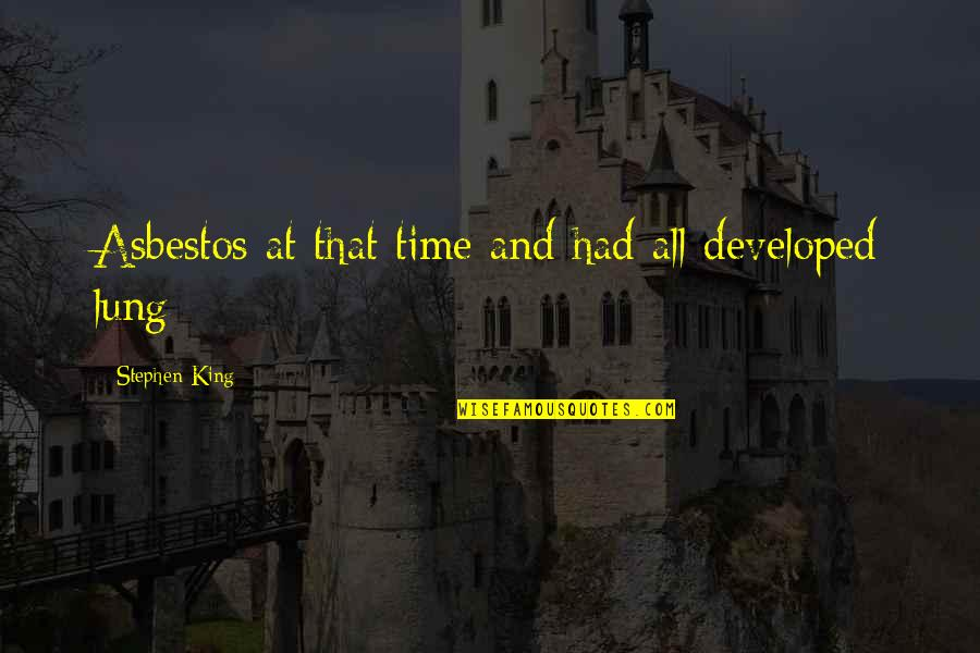 Lung Quotes By Stephen King: Asbestos at that time and had all developed