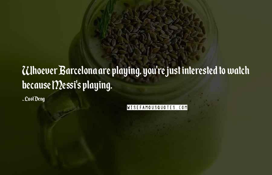 Luol Deng quotes: Whoever Barcelona are playing, you're just interested to watch because Messi's playing.