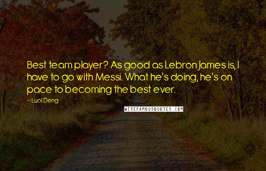 Luol Deng quotes: Best team player? As good as Lebron James is, I have to go with Messi. What he's doing, he's on pace to becoming the best ever.