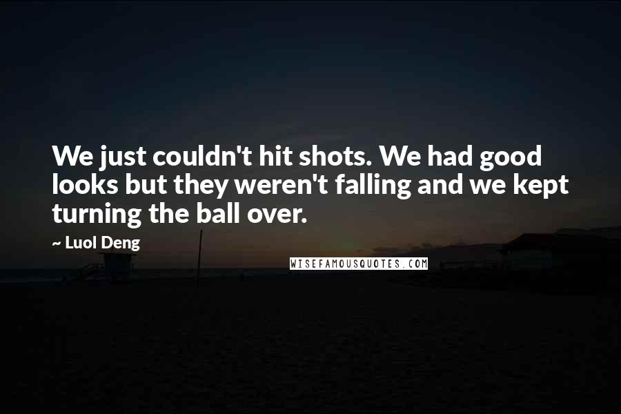 Luol Deng quotes: We just couldn't hit shots. We had good looks but they weren't falling and we kept turning the ball over.