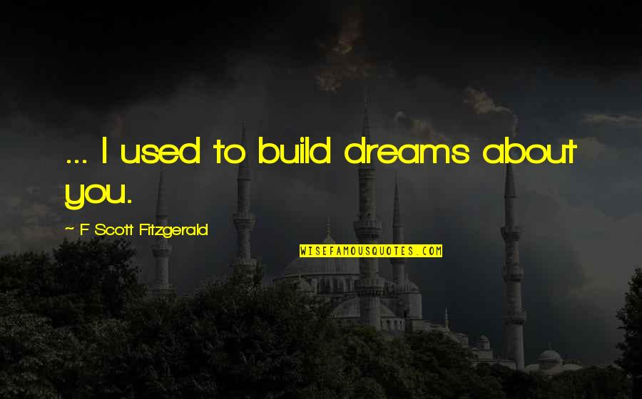 Lupe Love Quotes By F Scott Fitzgerald: ... I used to build dreams about you.