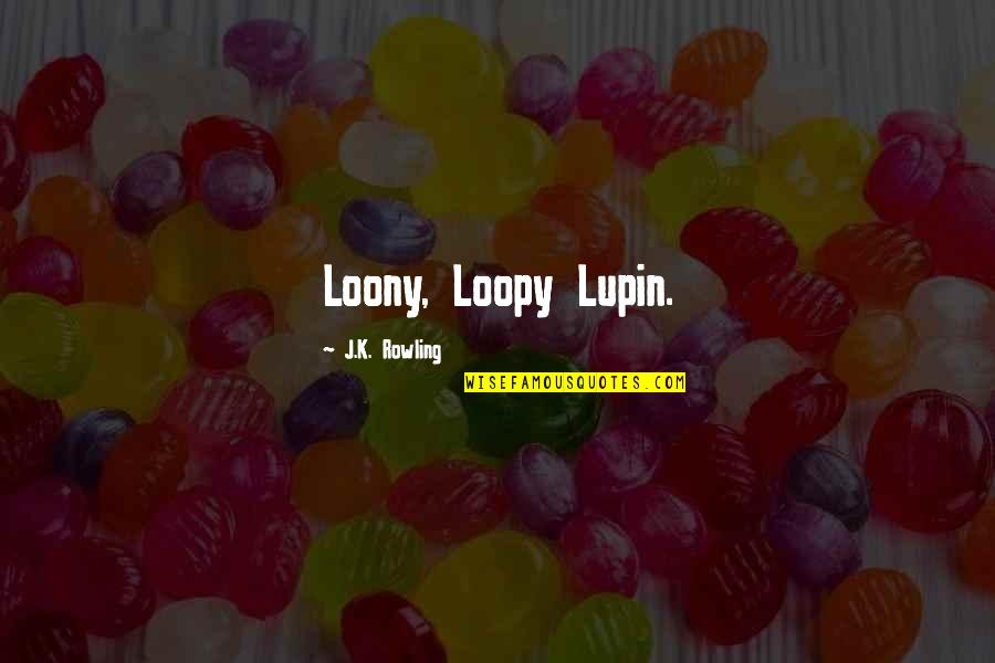 Lupin Remus Quotes By J.K. Rowling: Loony, Loopy Lupin.