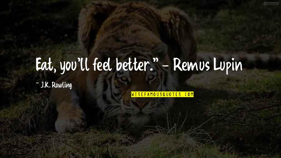 "Lupin Remus Quotes By J.K. Rowling: Eat, you'll feel better."" - Remus Lupin"