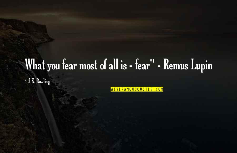 Lupin Remus Quotes By J.K. Rowling: What you fear most of all is -