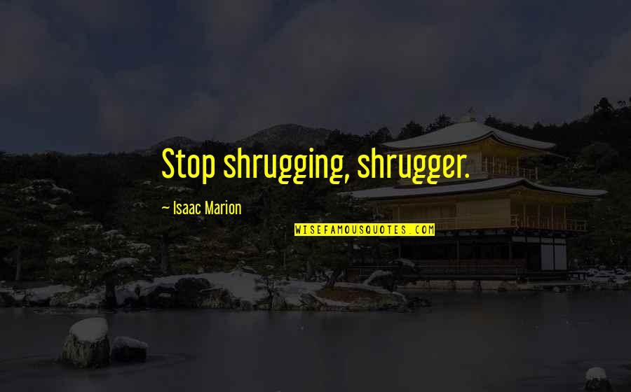 Luring Quotes By Isaac Marion: Stop shrugging, shrugger.