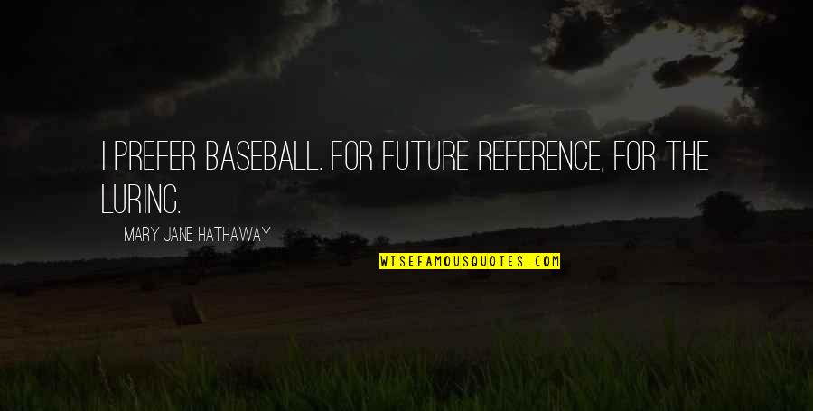 Luring Quotes By Mary Jane Hathaway: I prefer baseball. For future reference, for the