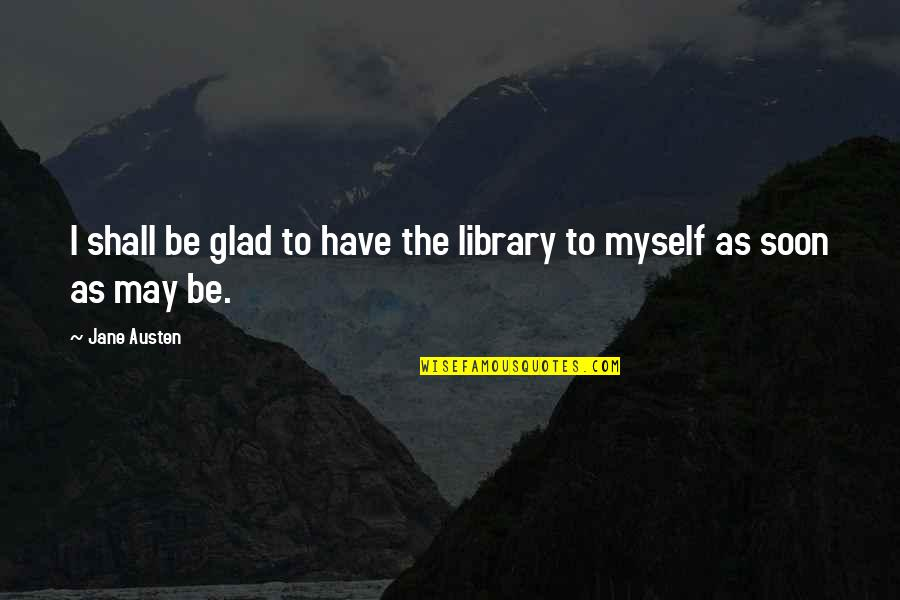 Lusaka Quotes By Jane Austen: I shall be glad to have the library